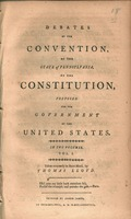 Debates of the Convention of the state of Pennsylvania on the Constitution, proposed for the government of the United States : in two volumes.