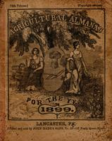 Agricultural almanac, for the year of our Lord 1899 : being the third after leap year, and until the 4th of July, the 123d of American Independence : arranged after the system of the German calendars ... carefully calculated for the meridian of Pennsylvan