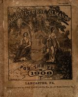 Agricultural almanac, for the year of our Lord 1908 : being a bissextile or leap year, and until the 4th of July, the 132d of American independence ; Arranged after the system of the German calendars ... Carefully calculated for the meridian of Pennsylvan