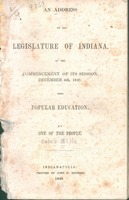 An address to the Legislature of Indiana, at the commencement of its session, December 6th, 1847. Upon popular education by one of the people.