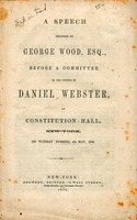 A speech delivered by George Wood, Esq., before a committee of the friends of Daniel Webster : at Constitution Hall, New-York, on Tuesday evening, 4th May, 1852.