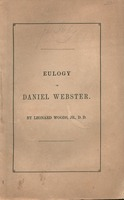 A eulogy on Daniel Webster : delivered by request of the city government and citizens of Portland, Wednesday, Nov. 17, 1852 by Leonard Woods, Jr., D.D., President of Bowdoin College.