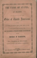 The union of states : an oration delivered before the Order of United Americans, at the Academy of Music, New York, Feb. 22, 1855, on the occasion of the celebration of the one hundred & twenty-third anniversary of the birthday of Washington by the Hon. T
